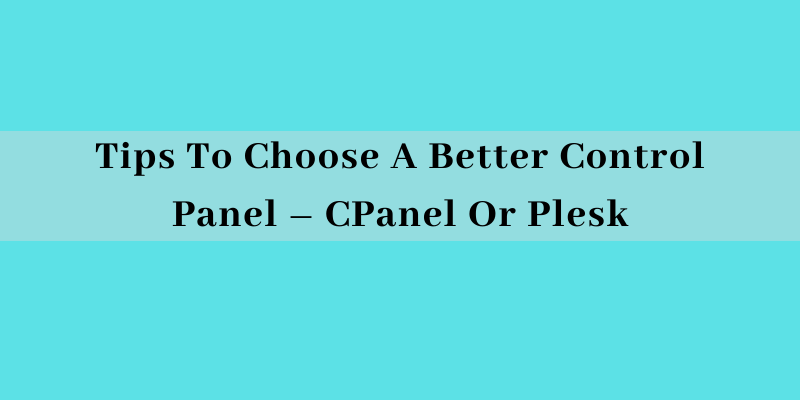 Tips To Choose A Better Control Panel – CPanel Or Plesk